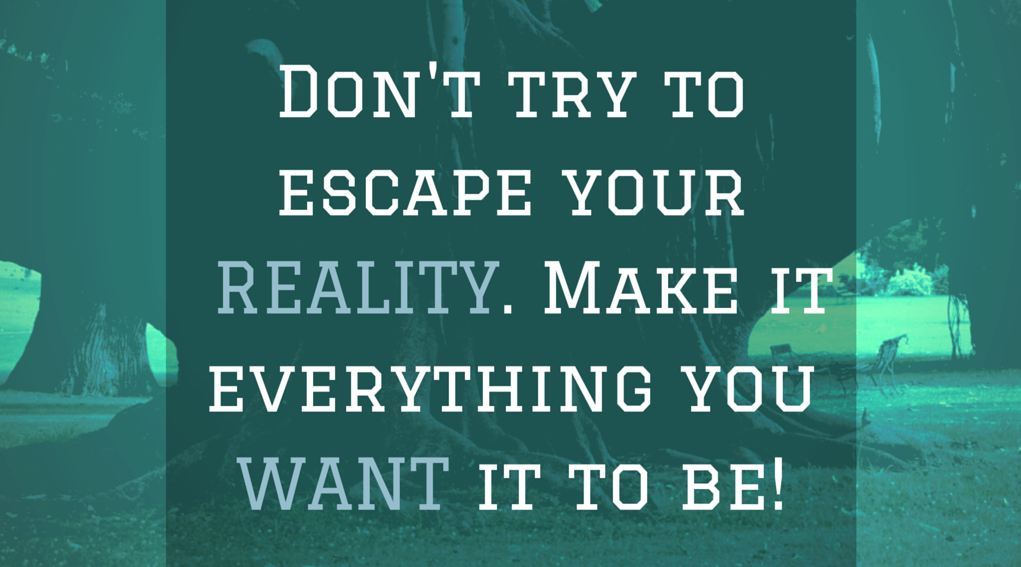 Dont_try_toescape_your_reality.Make_it_everythingyou_want_it_to_be_1.png